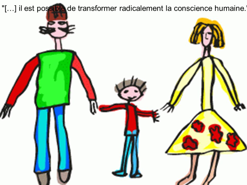 […] il est possible de transformer radicalement la conscience humaine